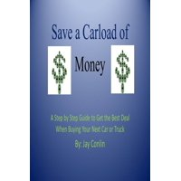 Save a Carload of Money: A Step by Step Guide to Get the Best Deal When Buying Your Next Car or Truck - eBook