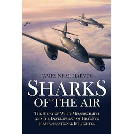 Sharks of the Air Willy Messerschmitt and How He Built the World