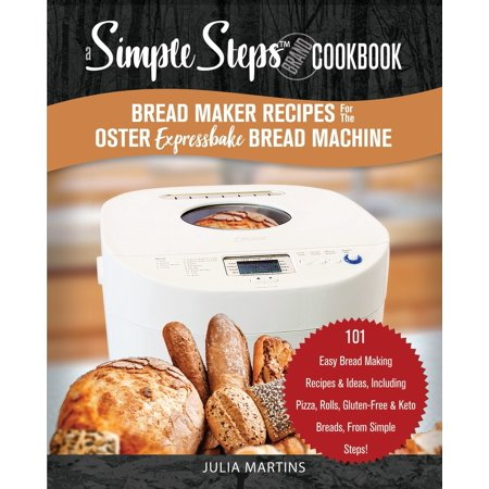 Halloween Treats Ideas Recipes (Bread Cookbook: Bread Maker Recipes for the Oster Expressbake Bread Machine: A Simple Steps Brand Cookbook: 101 Easy Bread Making Recipes & Ideas, Including Pizza, Rolls, Gluten-Free & Keto Breads,)