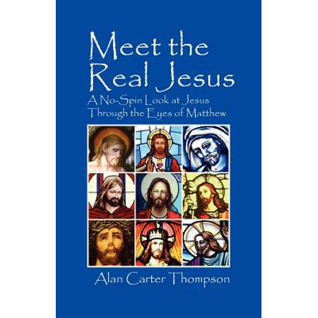 Meet the Real Jesus : A No-Spin Look at Jesus Through the Eyes of (Alan Ames Through The Eyes Of Jesus)
