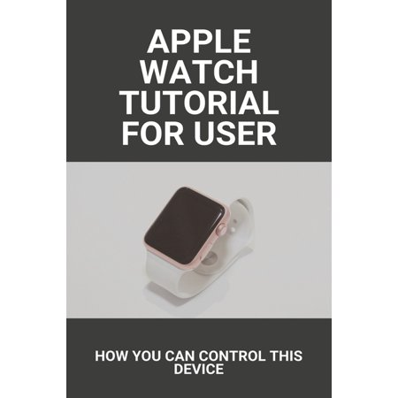 Apple Watch Tutorial For User: How You Can Control This Device: Apple Watch Series 6 Release Date (Paperback)