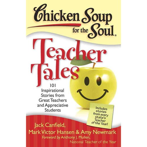 Chicken Soup for the Soul Teacher Tales: 101 Inspirational Stories from Great Teachers and Appreciative Students