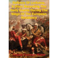 The Defence Of Lucknow, A Diary Recording The Daily Events During The Siege Of The European Residency - eBook