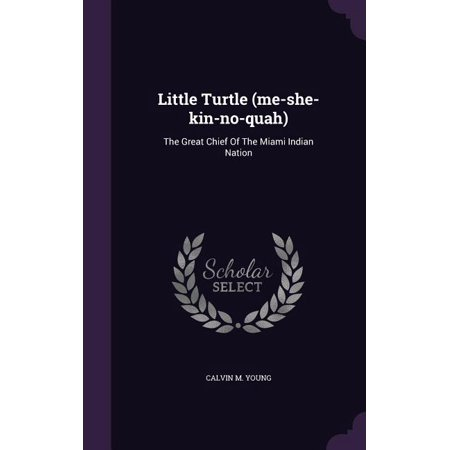 Little Turtle (Me-She-Kin-No-Quah) : The Great Chief of the Miami Indian Nation