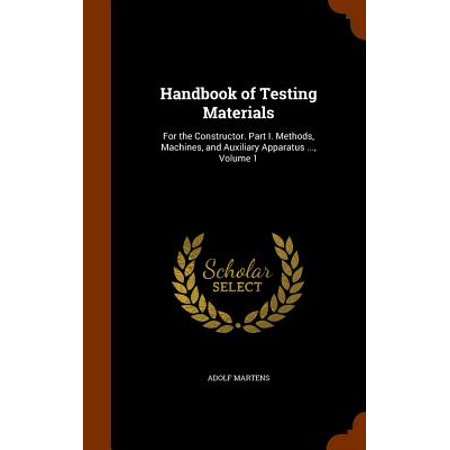 Handbook of Testing Materials : For the Constructor. Part I. Methods, Machines, and Auxiliary Apparatus ..., Volume