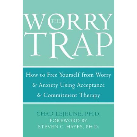 The Worry Trap : How to Free Yourself from Worry & Anxiety using Acceptance and Commitment (Best Therapy For Anxiety Disorders)