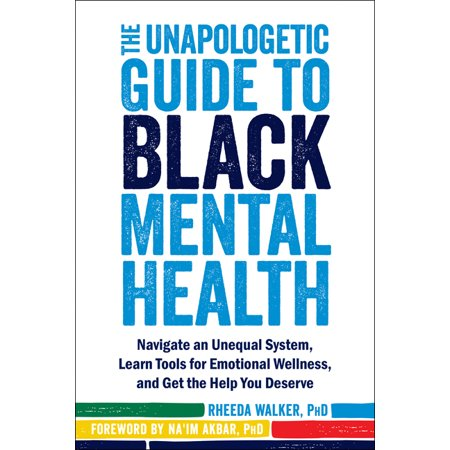 The Unapologetic Guide to Black Mental Health : Navigate an Unequal System, Learn Tools for Emotional Wellness, and Get the Help you Deserve Laureate Learning Systems