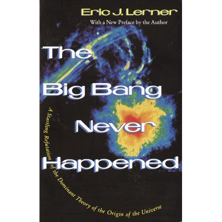 The Big Bang Never Happened : A Startling Refutation of the Dominant Theory of the Origin of the