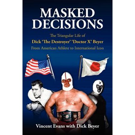 Masked Decisions : The Triangular Life of Dick 'The Destroyer' 'Doctor X' Beyer; From American Athlete to International