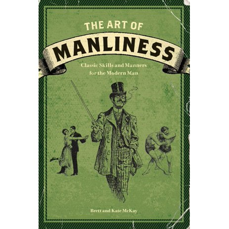 The Art Of Manliness Classic Skills And Manners For The Modern Man Paperback Walmart Com Walmart Com