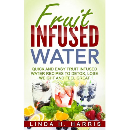 Fruit Infused Water: Quick and Easy Fruit Infused Water Recipes to Detox, Lose Weight and Feel Great -