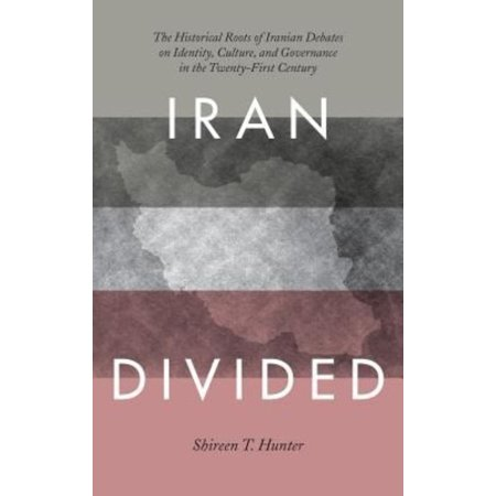 Iran Divided: The Historical Roots of Iranian Debates on Identity, Culture, and Governance in the Twenty-First Century