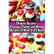 Dessert Recipes: Cupcake, Pastry and Muffin Recipes To Wow Your Kids - eBook
