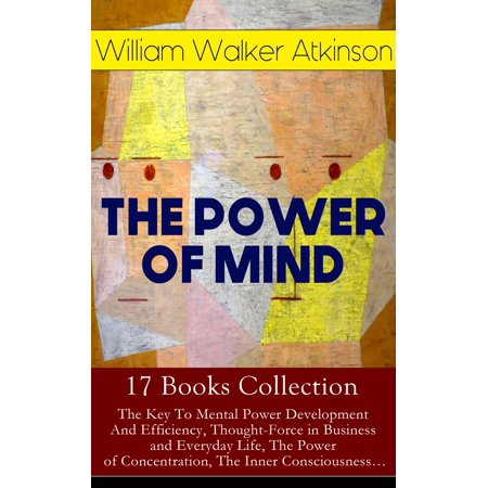 THE POWER OF MIND - 17 Books Collection: The Key To Mental Power Development And Efficiency, Thought-Force in Business and Everyday Life, The Power of Concentration, The Inner Consciousness… -