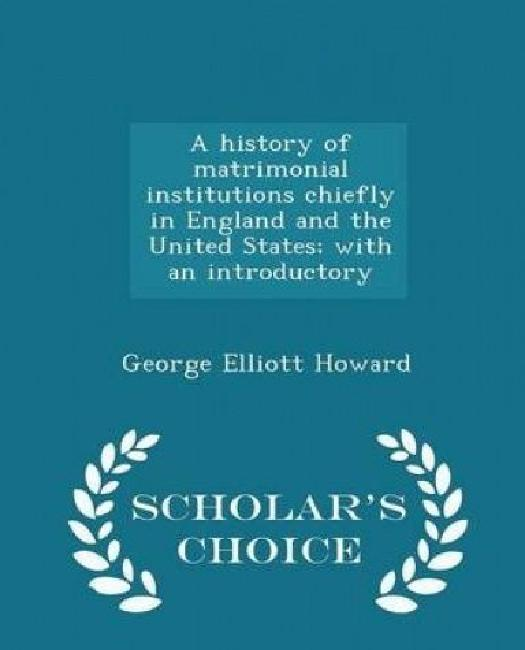 A History of Matrimonial Institutions Chiefly in England and the United States; With an Introductory Scholar's Choice... by