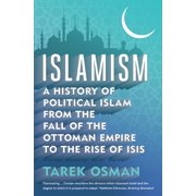 Islamism : A History of Political Islam from the Fall of the Ottoman Empire to the Rise of ISIS