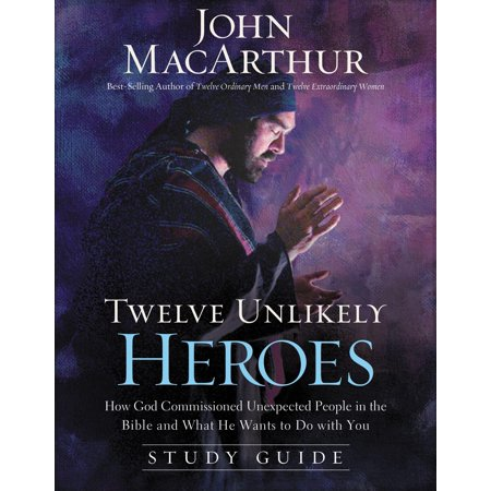 Twelve Unlikely Heroes : How God Commissioned Unexpected People in the Bible and What He Wants to Do with You