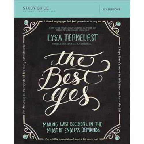 The Best Yes: Making Wise Decisions in the Midst of Endless Demands: Six Sessions