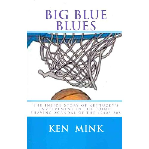 Big Blue Blues: The Inside Story of Kentucky's Involvement in the Point-shaving Scandal of the 1940s-50s