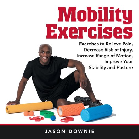 Mobility Exercises : Exercises to Relieve Pain, Decrease Risk of Injury, Increase Range of Motion, Improve Your Stability and (Best Way To Improve Your Posture)