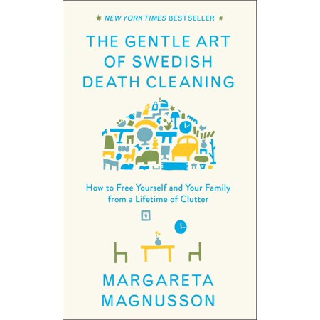 The Gentle Art of Swedish Death Cleaning : How to Free Yourself and Your Family from a Lifetime of