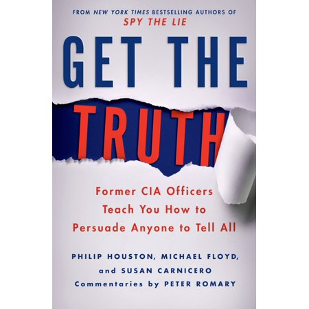 Get the Truth : Former CIA Officers Teach You How to Persuade Anyone to Tell All (How To Get A S)