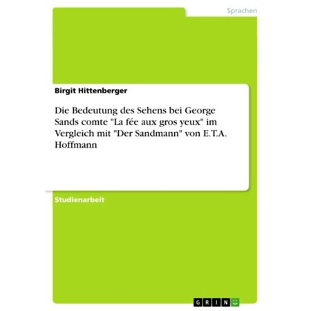 San Mitt (Die Bedeutung des Sehens bei George Sands comte 'La fée aux gros yeux' im Vergleich mit 'Der Sandmann' von E.T.A. Hoffmann -)