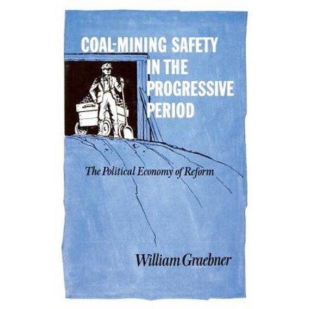 Coal-Mining Safety in the Progressive Period : The Political Economy of (Progressive Ideas Or Reforms Focus First On)