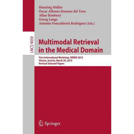 Multimodal Retrieval in the Medical Domain: First International Workshop, Mrmd 2015, Vienna, Austria, March 29, 2015, Revised Selected Papers
