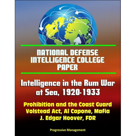 National Defense Intelligence College Paper: Intelligence in the Rum War at Sea, 1920-1933 - Prohibition and the Coast Guard, Volstead Act, Al Capone, Mafia, J. Edgar Hoover, FDR - eBook - Party City Hoover Al