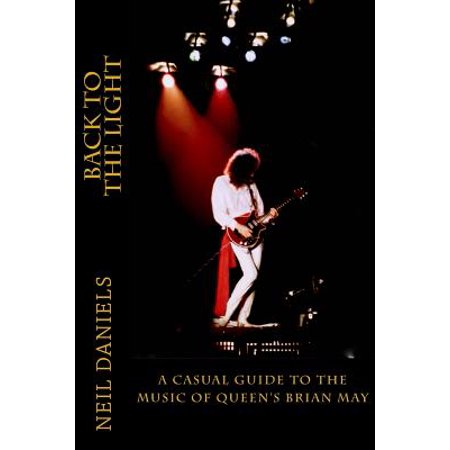 Back to the Light A Casual Guide to the Music of Queens Brian May by