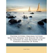 Paston Letters : Original Letters Written During the Reigns of Henry VI, Edward IV, and Richard III by Various Persons of Rank ...