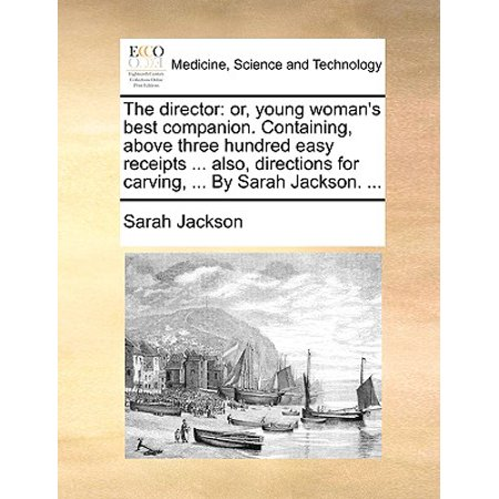 The Director : Or, Young Woman's Best Companion. Containing, Above Three Hundred Easy Receipts ... Also, Directions for Carving, ... by Sarah Jackson.
