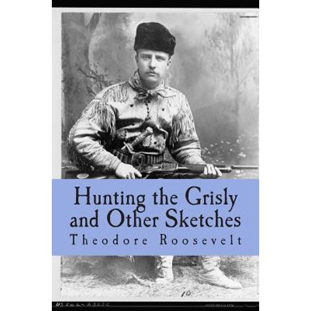 Hunting the Grisly and Other Sketches : An Account of the Big Game of the United States and Its Chase with Horse Hound, and