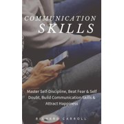 Communication Skills: Master Self-Discipline, Beat Fear & Self Doubt, Build Communication Skills & Attract Happiness - eBook