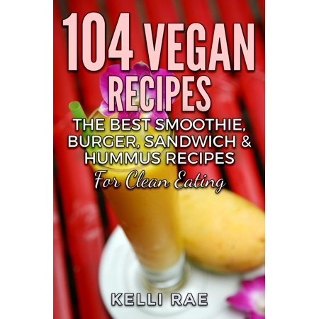 104 Vegan Recipes: The Best Smoothie, Burger, Sandwich & Hummus Recipes for Clean Eating -