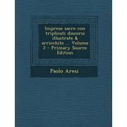 Imprese Sacre Con Triplicati Discorsi Illustrate & Arricchite ... Volume 2 - Primary Source Edition