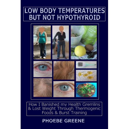 Low Body Temperatures but Not Hypothyroid: How I Banished my Health Gremlins and Lost Weight through Thermogenic Foods and Burst Training - (Pain All Over My Body And Fatigue)