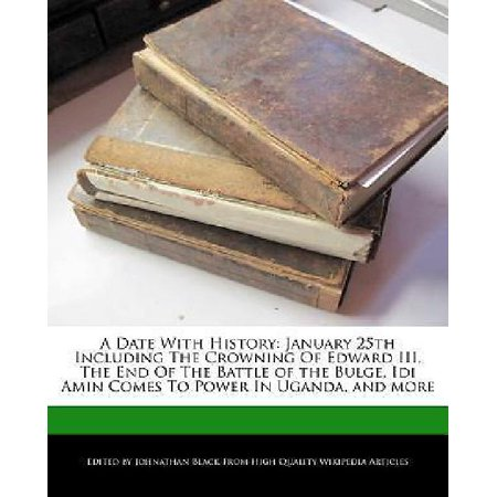 A Date With History  January 25Th Including The Crowning Of Edward Iii  The End Of The Battle Of The Bulge  Idi Amin Comes To Power In Ugan
