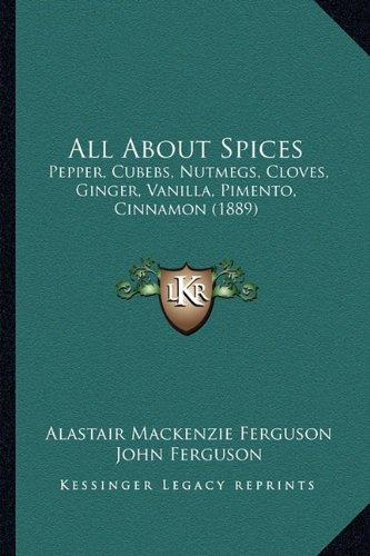 All about Spices: Pepper, Cubebs, Nutmegs, Cloves, Ginger, Vanilla, Pimento, Cinnamon... by