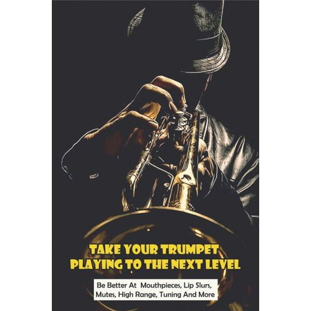 Take Your Trumpet Playing To The Next Level: Be Better At Mouthpieces, Lip Slurs, Mutes, High Range, Tuning And More: How To Play Trumpet Notes (Paperback)