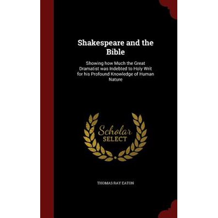 Shakespeare and the Bible : Showing How Much the Great Dramatist Was Indebted to Holy Writ for His Profound Knowledge of Human (How Much Are Ray Bans)