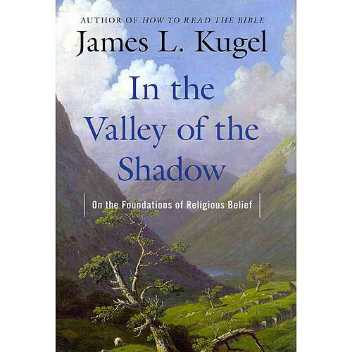 In the Valley of the Shadow On the Foundations of Religious Belief by James Kugel