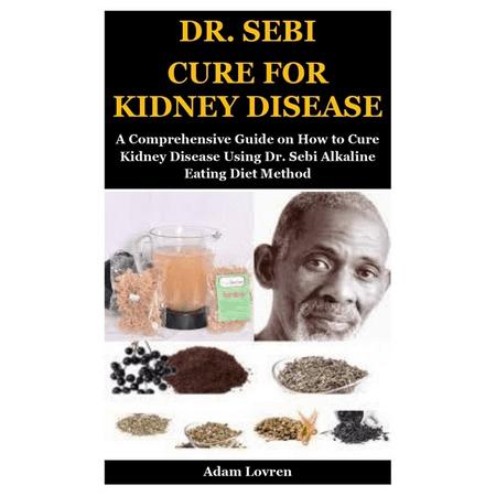 Dr. Sebi Cure for Kidney Disease : A Comprehensive Guide on How to Cure Kidney Disease Using Dr. Sebi Alkaline Eating Diet Method (Paperback)