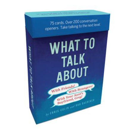 What to Talk About: With Friends, With Strangers, With Your Aunts Boyfriend, Greg : 75 cards. Over 200 conversation openers. Take talking to the next