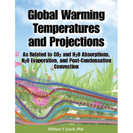 Global Warming Temperatures and Projections: As Related to CO2 and H2O Absorptions, H2O Evaporation, and Post-Condensation Convection - eBook