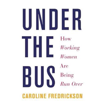 Under the Bus : How Working Women Are Being Run (Best Over And Under For The Money)