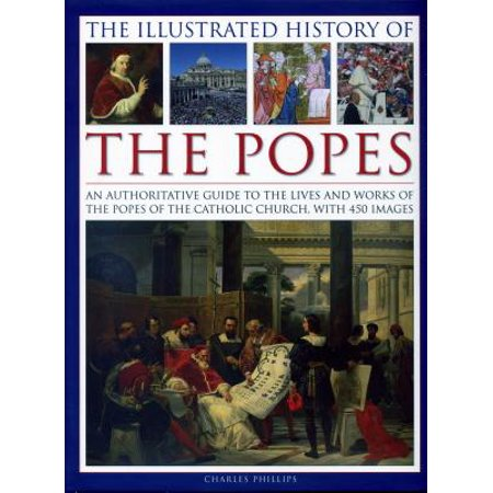 The Illustrated History of the Popes : An Authoritative Guide to the Lives and Works of the Popes of the Catholic Church, with 450 Images