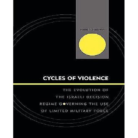 Cycles Of Violence  The Evolution Of The Israeli Decision Regime Governing The Use Of Limited Military Force