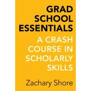 Grad School Essentials : A Crash Course in Scholarly Skills